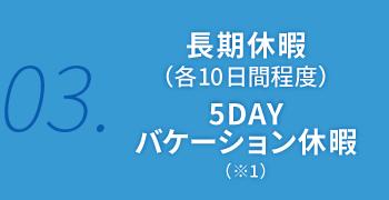長期休暇 (各10日間程度)5DAY バケーション休暇(※1)